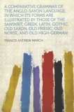 Francis Andrew March - A Comparative Grammar of the Anglo-Saxon Language; In Which Its Forms Are Illustrated by Those of the Sanskrit, Greek, Latin, Gothic, Old Saxon, Old Friesic, Old Norse, and Old High-German.