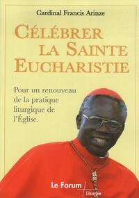 Francis Arinze - Célébrer la Sainte Eucharistie - Pour un renouveau de la pratique liturgique de l'Eglise.