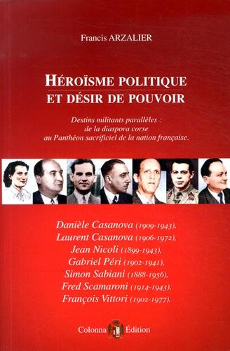Francis Arzalier - Héroïsme politique et désir de pouvoir - Destins militants parallèles : de la diaspora corse au Panthéon sacrificiel de la nation française.