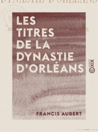 Francis Aubert - Les Titres de la dynastie d'Orléans - Histoire du régime parlementaire.