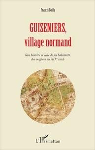 Francis Bailly - Guiseniers, village normand - Son histoire et celle de ses habitants, des origines au XIXe siècle.