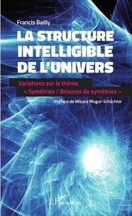 """Francis Bailly - La structure intelligible de l'univers - Variations sur le thème """"Symétries / Brisures de symétries""""."""