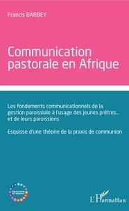 Francis Barbey - Communication  pastorale en Afrique - Les fondements communicationnels de la gestion paroissiale à l'usage des jeunes prêtres... et de leurs paroissiens - Esquisse d'une théorie de la praxis de communion.