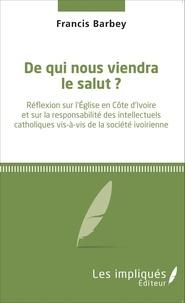 Francis Barbey - De qui nous viendra le salut ? - Réflexion sur l'Église en Côte d'ivoire et sur la responsabilité des intellectuels catholiques vis-à-vis de la société ivoirienne.