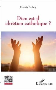 Francis Barbey - Dieu est-il chrétien catholique ?.