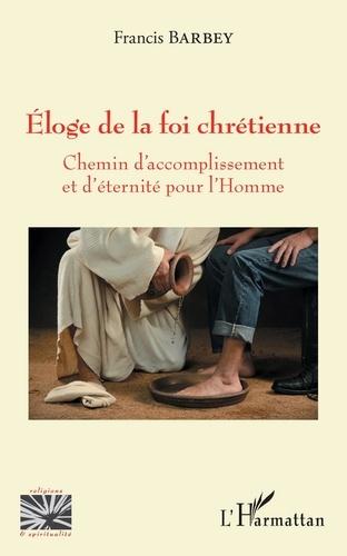Francis Barbey - Eloge de la foi chrétienne - Chemin d'accomplissement et d'éternité pour l'Homme.