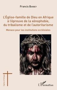 Francis Barbey - L'Eglise-famille de Dieu en Afrique à l'épreuve de la xénophobie, du tribalisme et de l'autoritarisme - Menace pour les institutions ecclésiales.