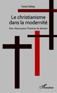 Francis Barbey - Le christianisme dans la modernité - Une chance pour l'homme de demain.