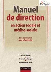 Francis Batifoulier - Manuel pratique de direction en action sociale et médico-sociale - Politiques publiques, organisation, stratégie, enjeux actuels et futurs.