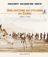 Francis Beretti et Ange-Laurent Bindi - Une histoire du cyclisme en Corse - 1890-1960.
