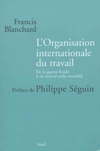 Francis Blanchard - L'Organisation internationale du travail - De la guerre froide à un nouvel ordre mondial.