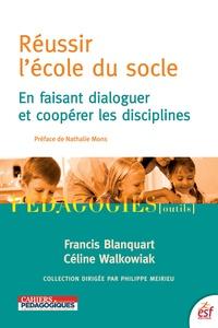 Francis Blanquart et Céline Walkowiak - Réussir l'école du socle - En faisant dialoguer et coopérer les disciplines.