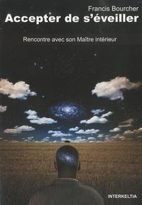 Francis Bourcher - Accepter de s'éveiller - Rencontre avec son maître intérieur.