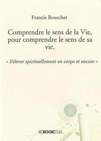 Francis Bourcher - Comprendre le sens de la Vie, pour comprendre le sens de sa vie..