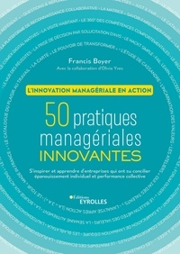 Francis Boyer - L'innovation managériale en action - 50 pratiques managériales innovantes. S'inspirer et apprendre des entreprises qui ont su concilier épanouissement individuel et performance collective.