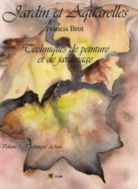Francis Brot - Jardin et Aquarelles - Techniques de peinture et de jardinage, Tome 1, Techniques de base.