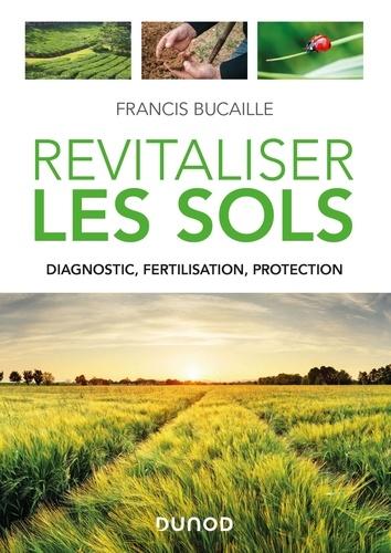 Francis Bucaille - Revitaliser les sols - Diagnostic, fertilisation, protection.