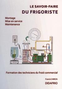 It series books téléchargement gratuit pdf Le savoir-faire du frigoriste  - Formation des techniciens du froid commercial en francais 9782951134539 FB2 ePub par Francis Cabeza