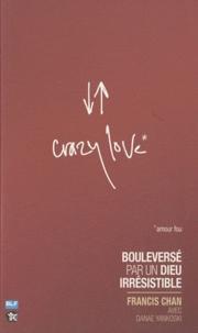 Francis Chan - Crazy love - Bouleversé par un Dieu irrésistible.