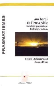 Francis Chateauraynaud et Josquin Debaz - Aux bords de l'irréversible - Sociologie pragmatique des transformations.