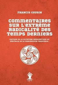 Francis Cousin - Commentaires sur l'extrême radicalité des temps derniers - Critique de la dictature démocratique du spectacle de la marchandise terminale....