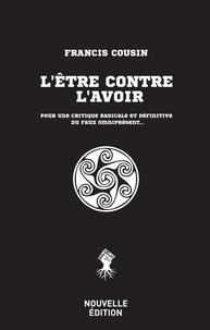 Francis Cousin - L'être contre l'avoir - Pour une critique radicale et définitive du faux omniprésent....