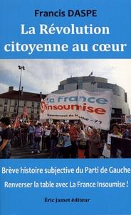 Francis Daspe - La révolution citoyenne au coeur - Brève histoire subjective du Parti de Gauche : renverser la table avec la France insoumise !.