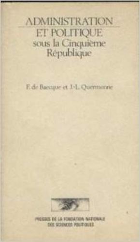 Francis De Baecque et Jean-Louis Quermonne - Administration et politique sous la Cinquième République - Janvier 1959-mai 1981.
