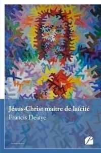 Francis Delaye - Jésus-Christ maître de laïcité.