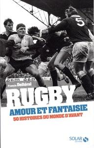 Francis Delteral - Rugby, amour et fantaisie - 50 histoires du monde d'avant.