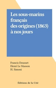 Francis Dousset et Henri Le Masson - Les sous-marins français des origines (1863) à nos jours.