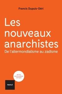 Francis Dupuis-Déri - Les nouveaux anarchistes - De l'altermondialisme au zadisme.