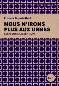 Francis Dupuis-Déri - Nous n'irons plus aux urnes - Plaidoyer pour l'abstention.