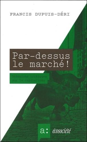 Francis Dupuis-Déri - Par-dessus le marché ! - Réflexions critiques sur le capitalisme.