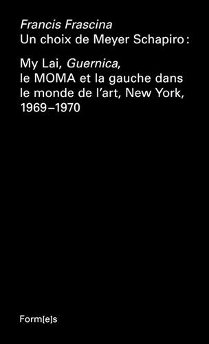 Francis Frascina - Un choix de Meyer Schapiro : My Lai, Guernica, le MOMA et la gauche dans le monde de l'art, New York, 1969-1970.