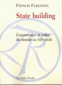 Francis Fukuyama - State building - Gouvernance et ordre du monde au XXIe sicèle.