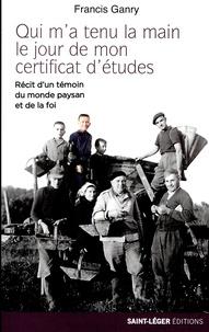 Francis Ganry - Qui m'a tenu la main le jour de mon certificat d'études ? - Récit d'un témoin du monde paysan et de la foi.