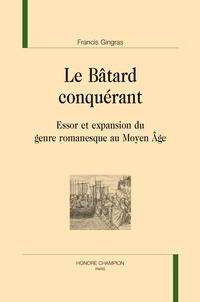 Francis Gingras - Le bâtard conquérant - Essor et expansion du genre romanesque au Moyen Age.