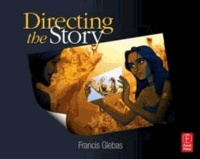 Francis Glebas - Directing the Story - Professional Storytelling and Storyboarding Techniques for Live Action and Animation.