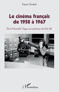 Francis Goubel - Le cinéma français de 1958 à 1967 - De la Nouvelle Vague aux prémices de Mai 68.