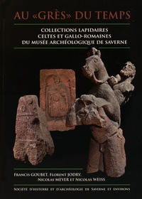 """Francis Goubet et Florent Jodry - Au """"grès"""" du temps - Collections lapidaires celtes et gallo-romaines du musée archéologique de Saverne."""