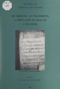 Francis Goutorbe - Histoire de l'hôpital de Roanne - Les médecins, les traitements, la population, de Louis XIV à nos jours.