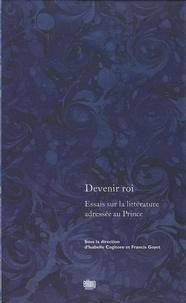 Francis Goyet et Isabelle Cogitore - Devenir roi - Essais sur la littérature adressée au prince.