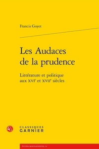 Francis Goyet - Les Audaces de la prudence - Littérature et politique aux XVIe et XVIIe siècles.