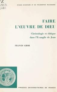 Francis Grob et  Faculté de théologie protestan - Faire l'œuvre de Dieu - Christologie et éthique dans l'Évangile de Jean.