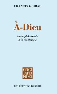 Francis Guibal - À-Dieu - De la philosophie à la théologie ?.