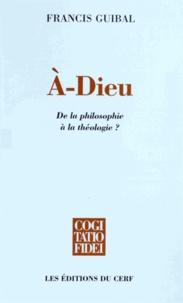 Francis Guibal - A-Dieu - De la philosophie à la théologie ?.
