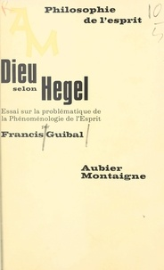 Francis Guibal - Dieu selon Hegel - Essai sur la problématique de la Phénoménologie de l'Esprit.