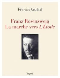 Francis Guibal - Franz Rosenzweig. La marche vers l'Étoile.