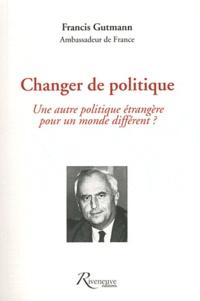 Francis Gutmann - Changer de politique - Une autre politique étrangère pour un monde différent ?.